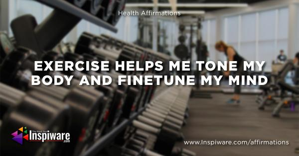 Exercise helps me tone my body and finetune my mind