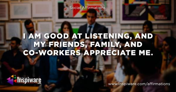 I am good at listening and my friends and family and co-workers appreciate me