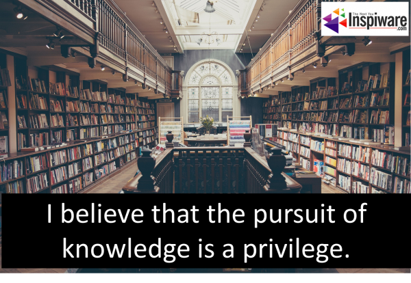 I believe that the pursuit of knowledge is a privilege