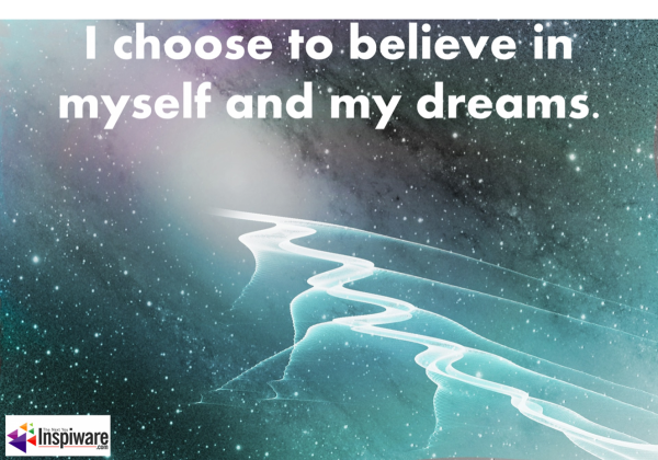 I choose to believe in myself and my dreams