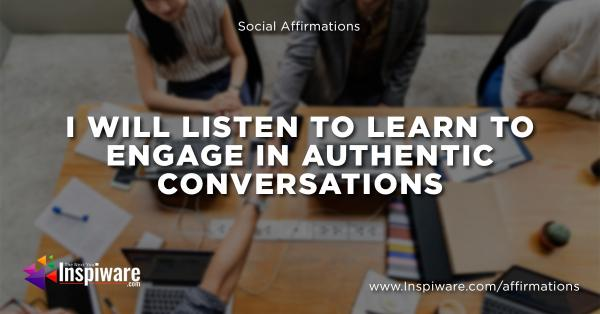 I will listen to learn to engage in authentic conversations