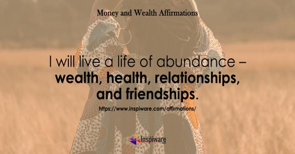 I will live a life of abundance wealth health friends and relationships