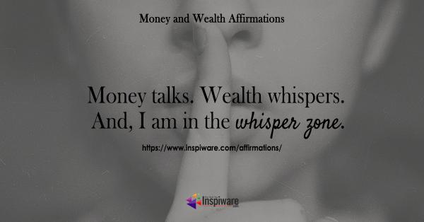 Money talks Wealth whispers and I am in the whisper zone