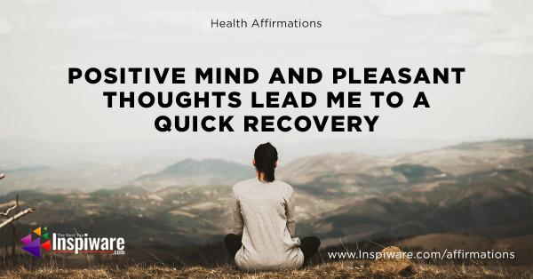 Positive mind and pleasent thoughts lead me to a quick recovery